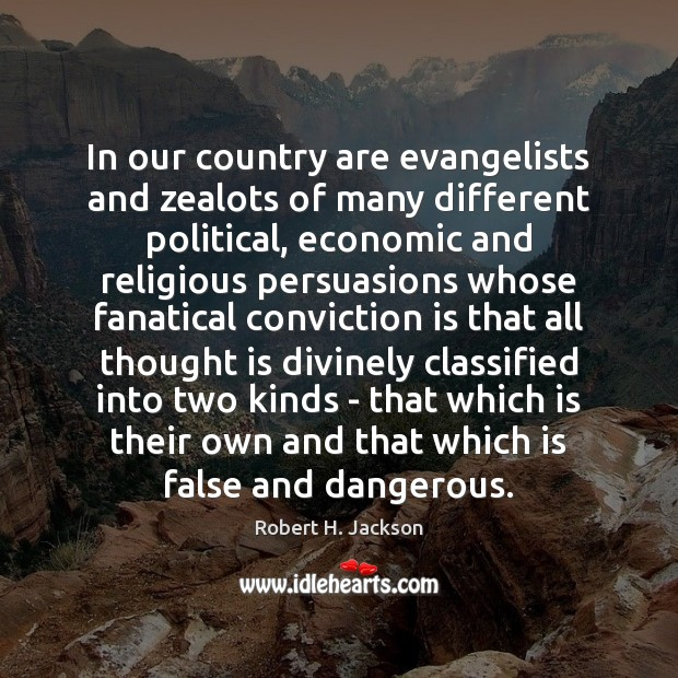 In our country are evangelists and zealots of many different political, economic Robert H. Jackson Picture Quote