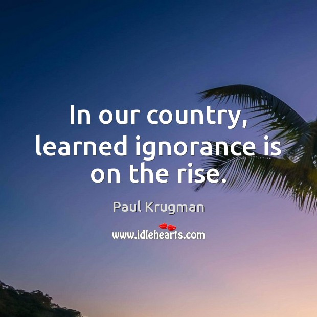 In our country, learned ignorance is on the rise. Image