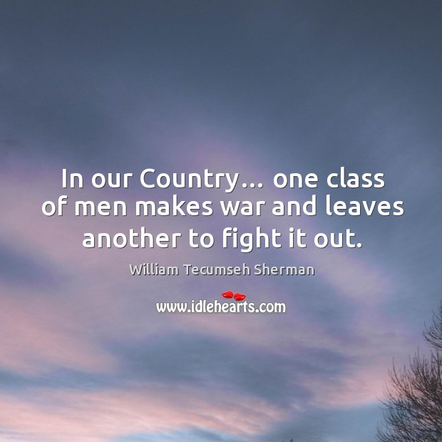 In our country… one class of men makes war and leaves another to fight it out. William Tecumseh Sherman Picture Quote