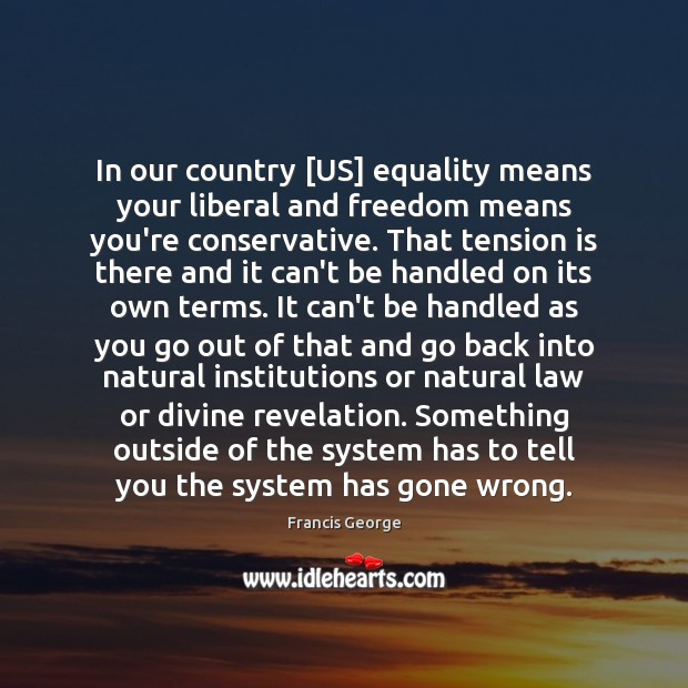 In our country [US] equality means your liberal and freedom means you're Francis George Picture Quote