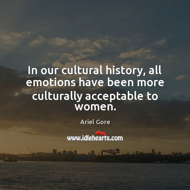 In our cultural history, all emotions have been more culturally acceptable to women. Ariel Gore Picture Quote