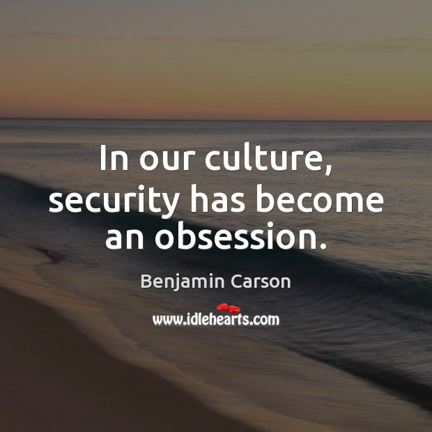 In our culture, security has become an obsession. Benjamin Carson Picture Quote