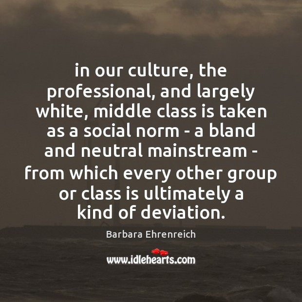 In our culture, the professional, and largely white, middle class is taken Barbara Ehrenreich Picture Quote