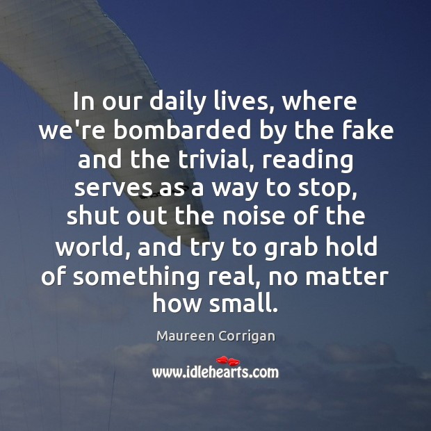 In our daily lives, where we're bombarded by the fake and the Image