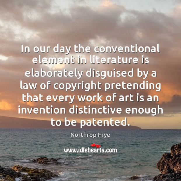 In our day the conventional element in literature is elaborately disguised by Northrop Frye Picture Quote