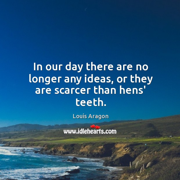 In our day there are no longer any ideas, or they are scarcer than hens' teeth. Louis Aragon Picture Quote