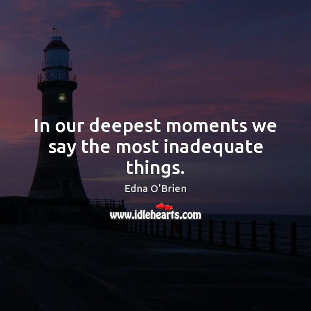 In our deepest moments we say the most inadequate things. Edna O'Brien Picture Quote