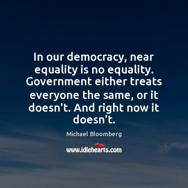 In our democracy, near equality is no equality. Government either treats everyone Equality Quotes Image