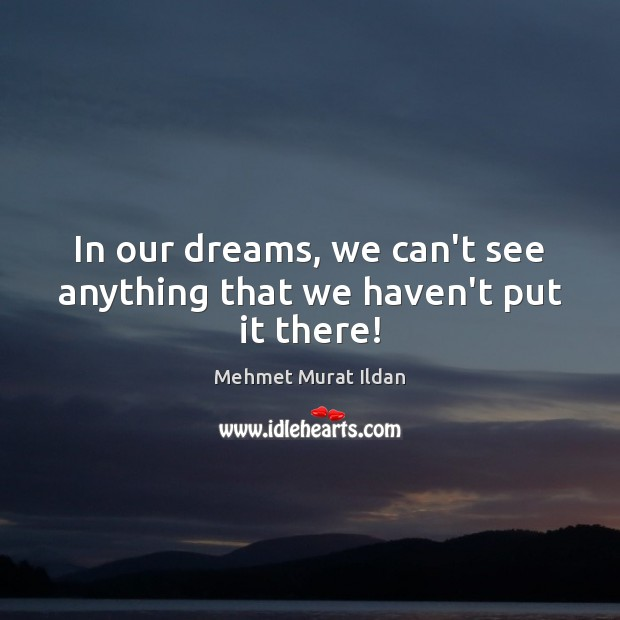 In our dreams, we can't see anything that we haven't put it there! Image