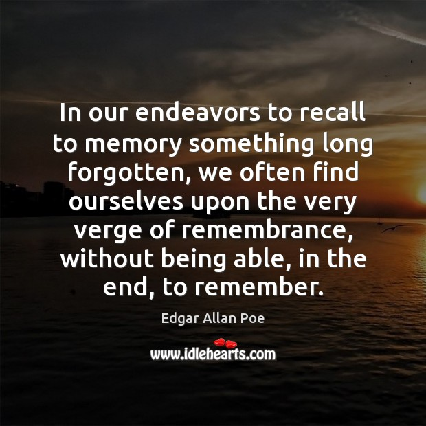 In our endeavors to recall to memory something long forgotten, we often Edgar Allan Poe Picture Quote