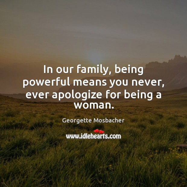 In our family, being powerful means you never, ever apologize for being a woman. Apology Quotes Image