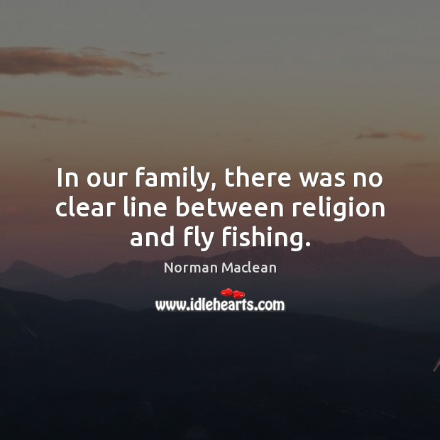In our family, there was no clear line between religion and fly fishing. Norman Maclean Picture Quote