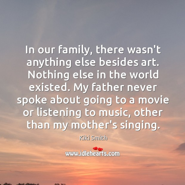 In our family, there wasn't anything else besides art. Nothing else in Kiki Smith Picture Quote