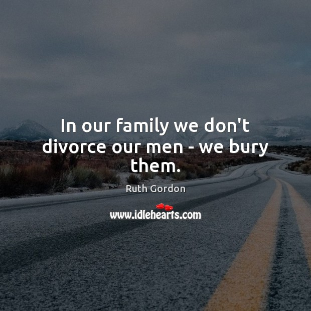 In our family we don't divorce our men – we bury them. Divorce Quotes Image