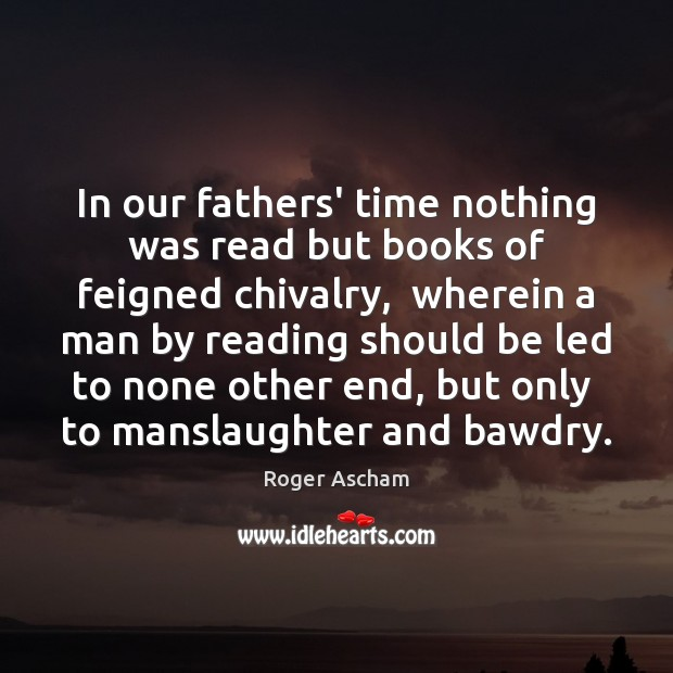 In our fathers' time nothing was read but books of feigned chivalry, Image