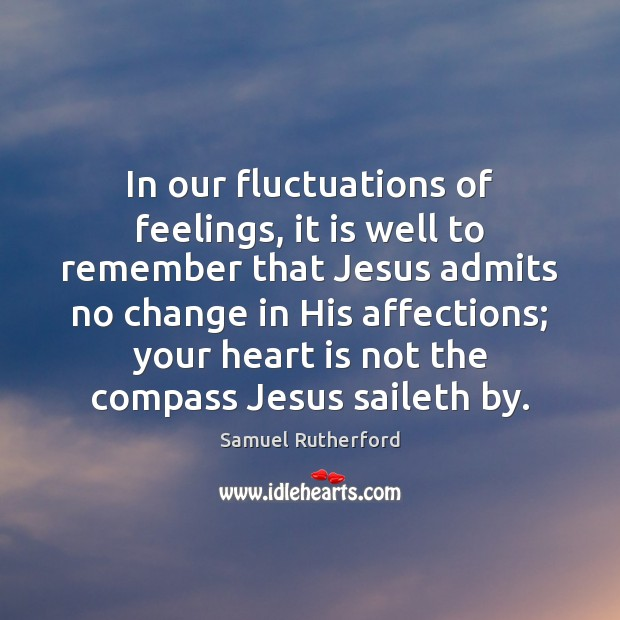In our fluctuations of feelings, it is well to remember that Jesus Samuel Rutherford Picture Quote