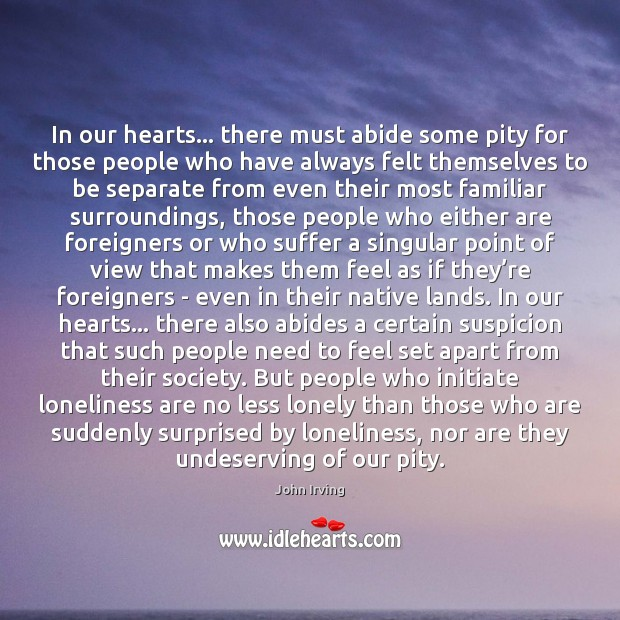 In our hearts… there must abide some pity for those people who John Irving Picture Quote