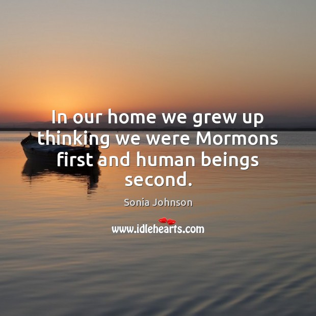 In our home we grew up thinking we were Mormons first and human beings second. Image