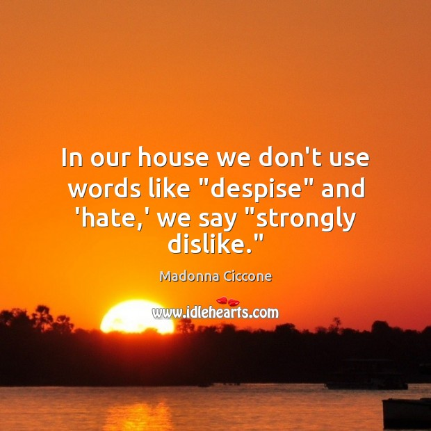 "Image, In our house we don't use words like ""despise"" and 'hate,' we say ""strongly dislike."""