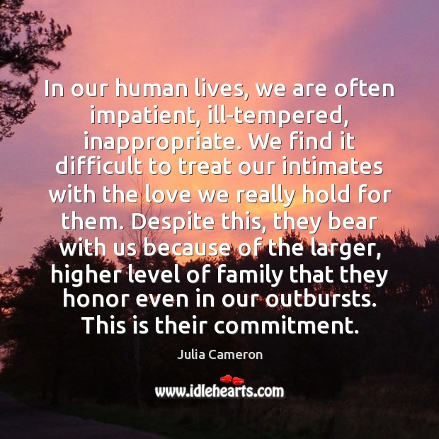 In our human lives, we are often impatient, ill-tempered, inappropriate. We find Julia Cameron Picture Quote