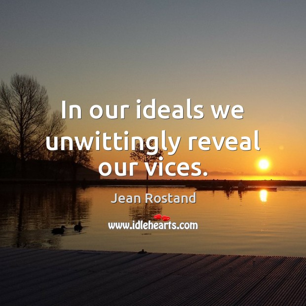 In our ideals we unwittingly reveal our vices. Jean Rostand Picture Quote
