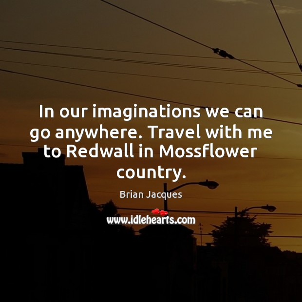 In our imaginations we can go anywhere. Travel with me to Redwall in Mossflower country. Brian Jacques Picture Quote