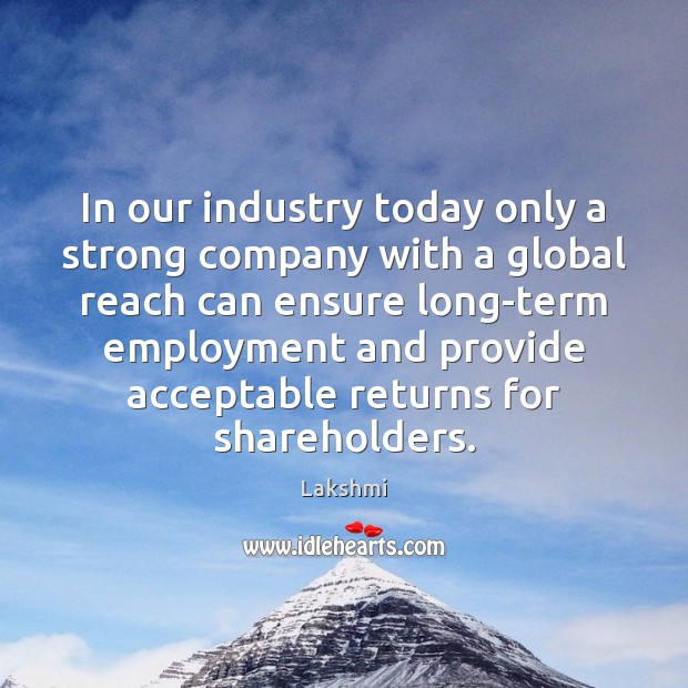 In our industry today only a strong company with a global reach Image