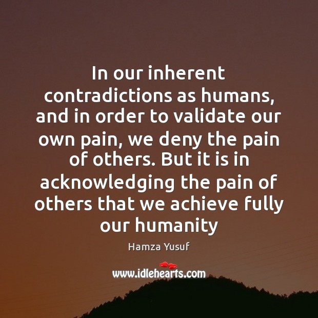 In our inherent contradictions as humans, and in order to validate our Hamza Yusuf Picture Quote
