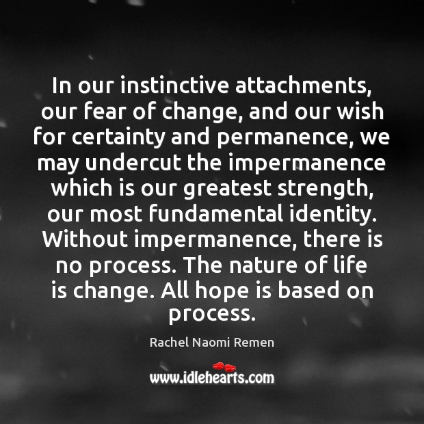 In our instinctive attachments, our fear of change, and our wish for Rachel Naomi Remen Picture Quote