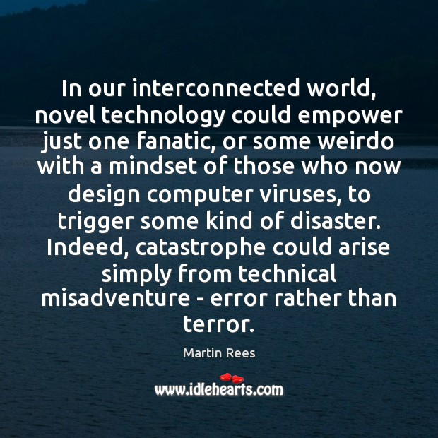 In our interconnected world, novel technology could empower just one fanatic, or Martin Rees Picture Quote
