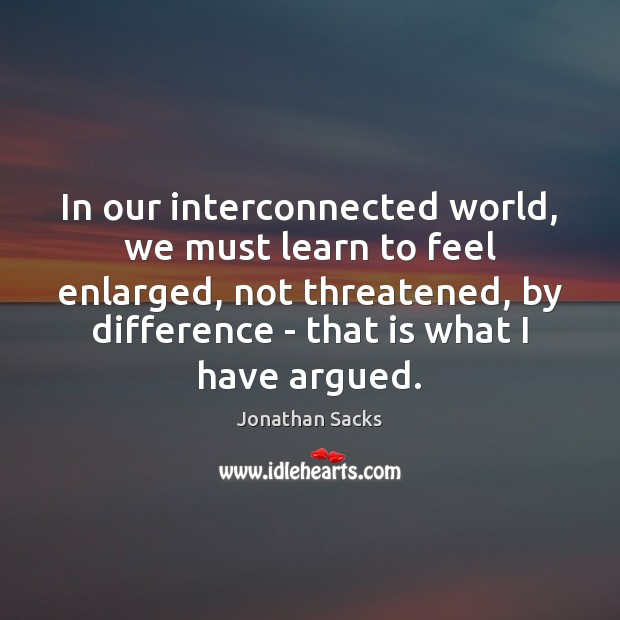 In our interconnected world, we must learn to feel enlarged, not threatened, Jonathan Sacks Picture Quote