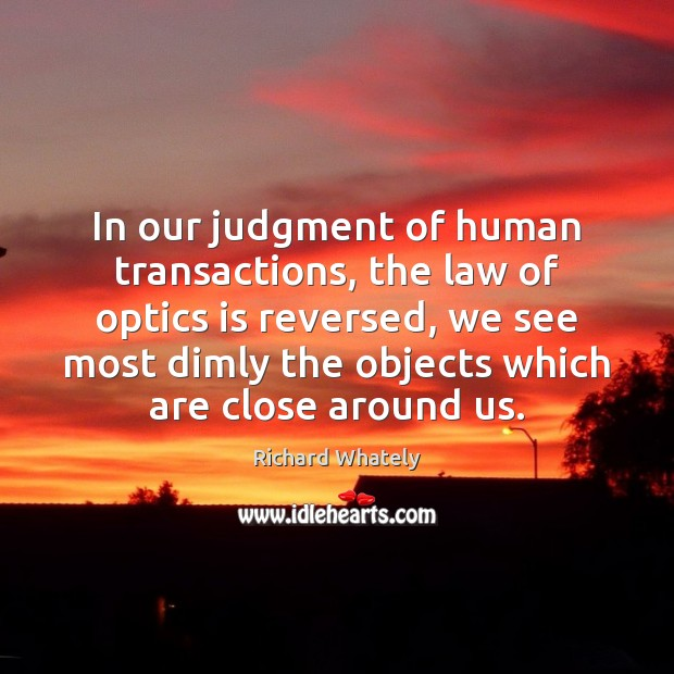 Image, In our judgment of human transactions, the law of optics is reversed,