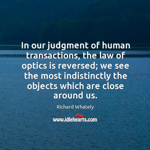 In our judgment of human transactions, the law of optics is reversed; Image