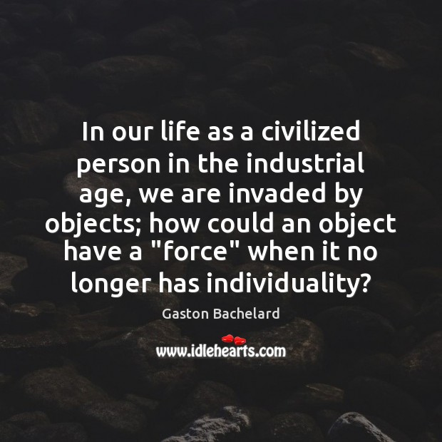 In our life as a civilized person in the industrial age, we Gaston Bachelard Picture Quote