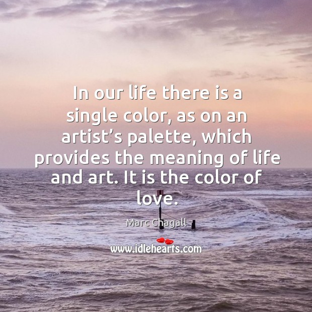 In our life there is a single color, as on an artist's palette Marc Chagall Picture Quote