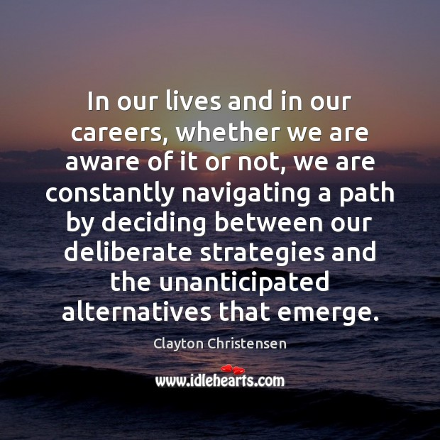 In our lives and in our careers, whether we are aware of Clayton Christensen Picture Quote