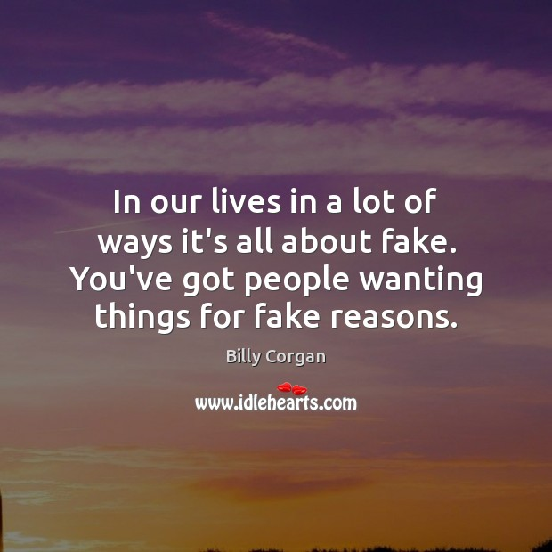 In our lives in a lot of ways it's all about fake. Billy Corgan Picture Quote