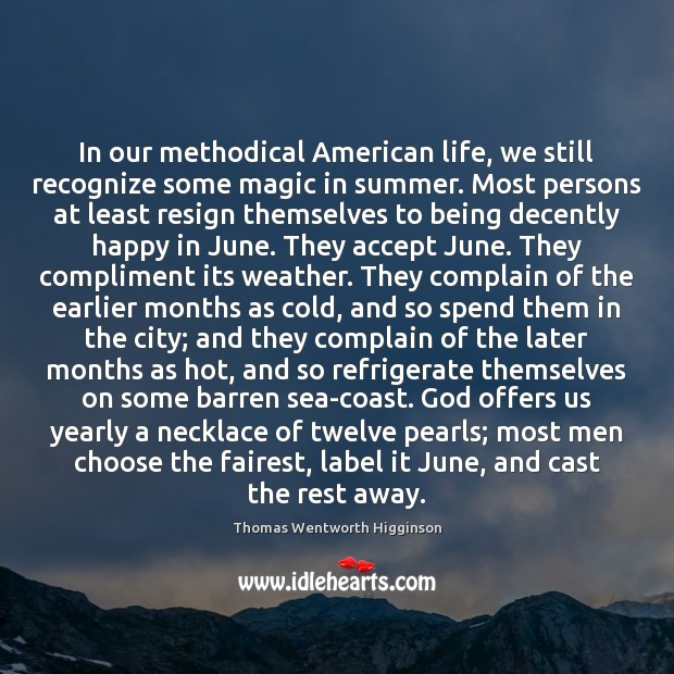 In our methodical American life, we still recognize some magic in summer. Thomas Wentworth Higginson Picture Quote