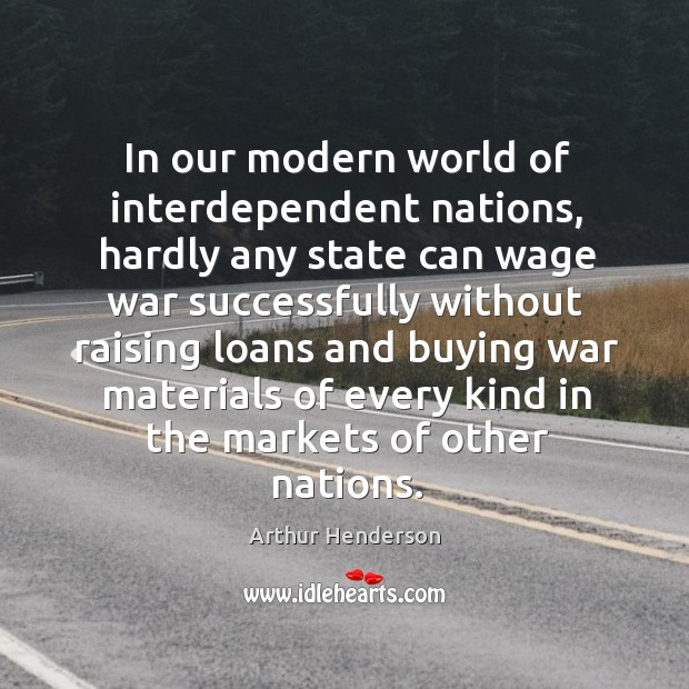 In our modern world of interdependent nations, hardly any state can wage Arthur Henderson Picture Quote