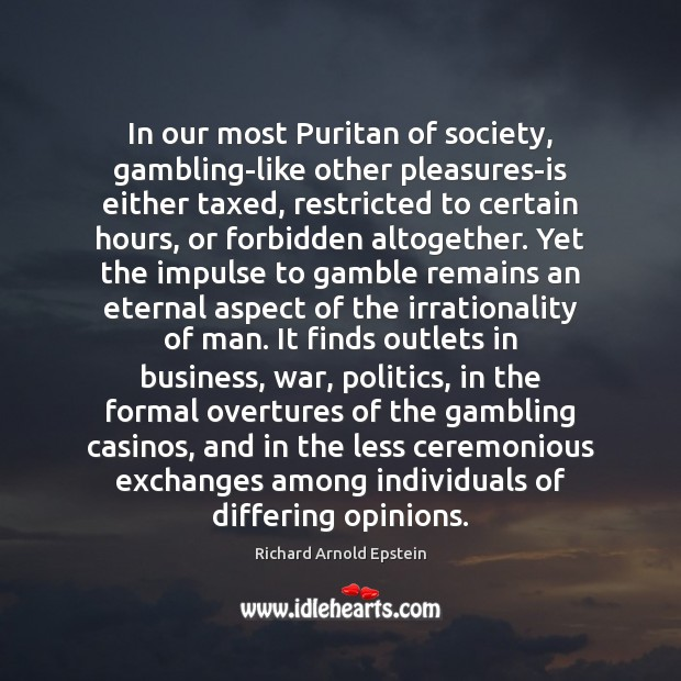 In our most Puritan of society, gambling-like other pleasures-is either taxed, restricted Image