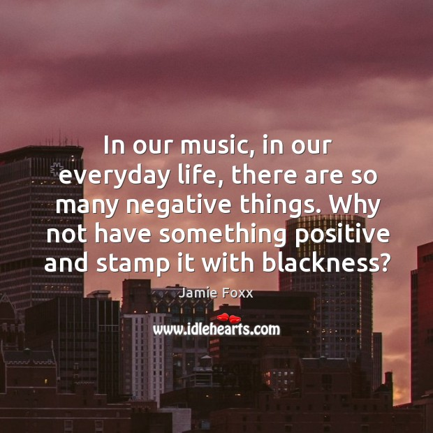 In our music, in our everyday life, there are so many negative things. Image