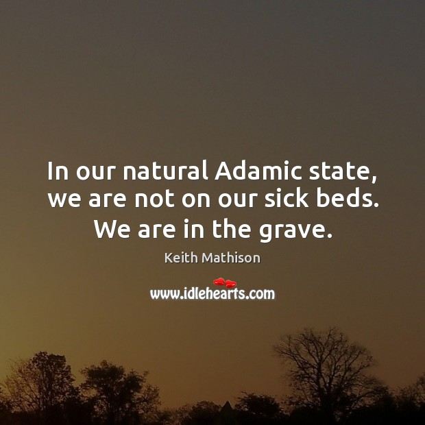 Image, In our natural Adamic state, we are not on our sick beds. We are in the grave.