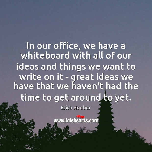 In our office, we have a whiteboard with all of our ideas Image