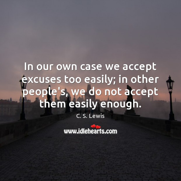 Image, In our own case we accept excuses too easily; in other people's,