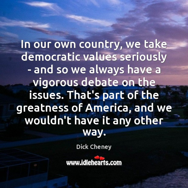 In our own country, we take democratic values seriously – and so Dick Cheney Picture Quote