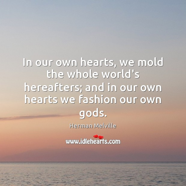 In our own hearts, we mold the whole world's hereafters; and in Image