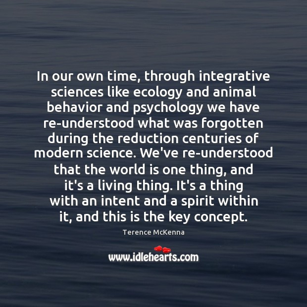 In our own time, through integrative sciences like ecology and animal behavior Terence McKenna Picture Quote