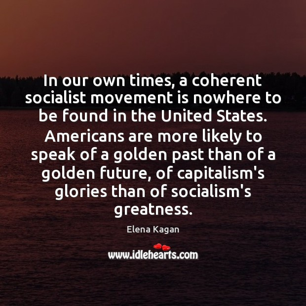 In our own times, a coherent socialist movement is nowhere to be Elena Kagan Picture Quote