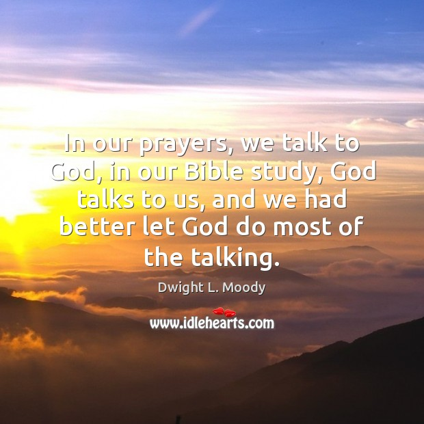 In our prayers, we talk to God, in our Bible study, God Image