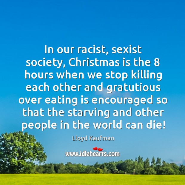 In our racist, sexist society, christmas is the 8 hours when we stop killing Lloyd Kaufman Picture Quote